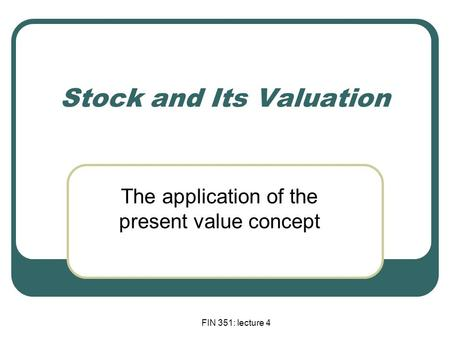 FIN 351: lecture 4 Stock and Its Valuation The application of the present value concept.