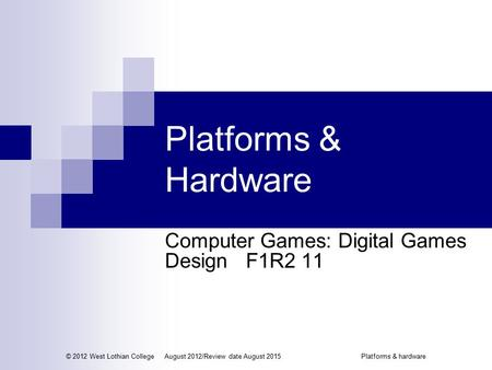Platforms & Hardware Computer Games: Digital Games Design F1R2 11 © 2012 West Lothian CollegeAugust 2012/Review date August 2015Platforms & hardware.