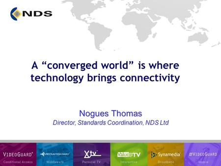 "Nogues Thomas Director, Standards Coordination, NDS Ltd A ""converged world"" is where technology brings connectivity."