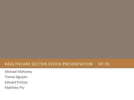 HEALTHCARE SECTOR STOCK PRESENTATIONSP-35 Michael Mahaney Tianna Nguyen Edward Poitras Matthew Pry.