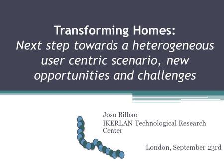 Transforming Homes: Next step towards a heterogeneous user centric scenario, new opportunities and challenges Josu Bilbao IKERLAN Technological Research.
