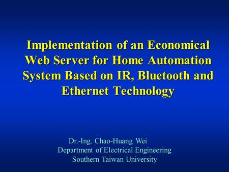 Implementation of an Economical Web Server for Home Automation System Based on IR, Bluetooth and Ethernet Technology Dr.-Ing. Chao-Huang Wei Department.