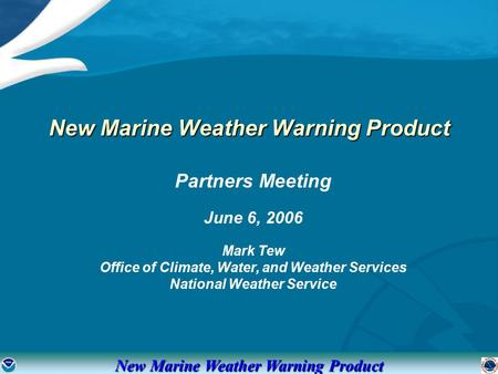 New Marine Weather Warning Product Partners Meeting June 6, 2006 Mark Tew Office of Climate, Water, and Weather Services National Weather Service New Marine.