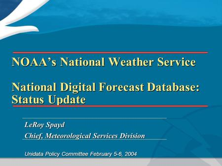 NOAA's National Weather Service National Digital Forecast Database: Status Update LeRoy Spayd Chief, Meteorological Services Division Unidata Policy Committee.