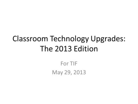 Classroom Technology Upgrades: The 2013 Edition For TIF May 29, 2013.