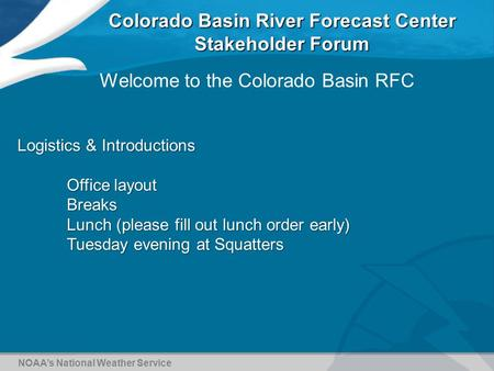 Colorado Basin River Forecast Center Stakeholder Forum NOAA's National Weather Service Welcome to the Colorado Basin RFC Logistics & Introductions Office.