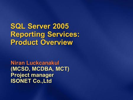 SQL Server 2005 Reporting Services: Product Overview Niran Luckcanakul (MCSD, MCDBA, MCT) Project manager ISONET Co.,Ltd.