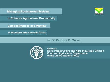 Managing Post-harvest Systems to Enhance Agricultural Productivity Competitiveness and Markets in Western and Central Africa by Dr. Geoffrey C. Mrema Director.