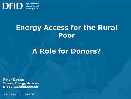 Energy Access for the Rural Poor A Role for Donors? 1 Palace Street, London SW1E 5HE Peter Davies Senior Energy Adviser