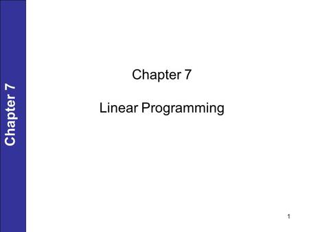1 Chapter 7 Linear Programming. 2 Linear Programming (LP) Problems Both objective function and constraints are linear. Solutions are highly structured.