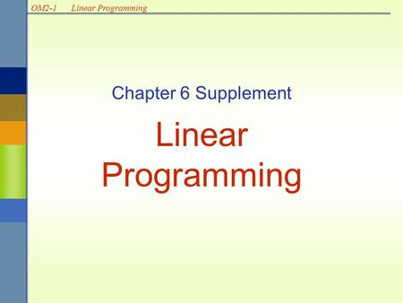 OM2-1Linear Programming Chapter 6 Supplement Linear Programming.