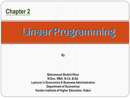 1 Linear Programming Chapter 2 By Mohammad Shahid Khan M.Eco, MBA, B.Cs, B.Ed. Lecturer in Economics & Business Administration Department of Economics.
