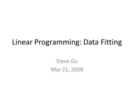 Linear Programming: Data Fitting Steve Gu Mar 21, 2008.
