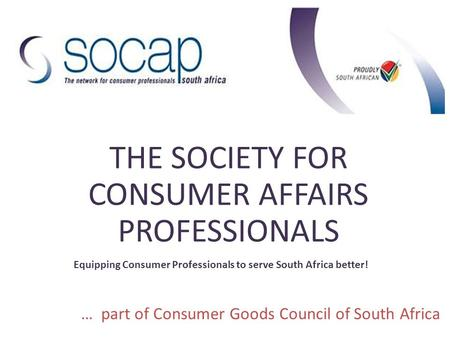 THE SOCIETY FOR CONSUMER AFFAIRS PROFESSIONALS Equipping Consumer Professionals to serve South Africa better! … part of Consumer Goods Council of South.