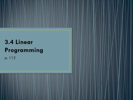 P. 112. I can solve linear programing problem. Finding the minimum or maximum value of some quantity. Linear programming is a form of optimization where.