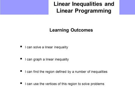 Linear Inequalities and Linear Programming Learning Outcomes  I can solve a linear inequality  I can graph a linear inequality  I can find the region.