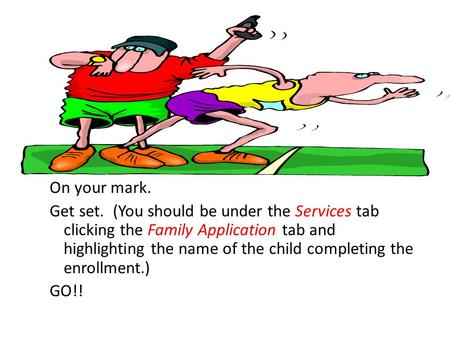 On your mark. Get set. (You should be under the Services tab clicking the Family Application tab and highlighting the name of the child completing the.