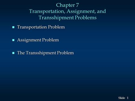 1 1 Slide Chapter 7 Transportation, Assignment, and Transshipment Problems n Transportation Problem n Assignment Problem n The Transshipment Problem.