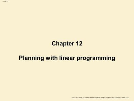 Donald Waters, Quantitative Methods for Business, 4 th Edition © Donald Waters 2008 Slide 12.1 Chapter 12 Planning with linear programming.