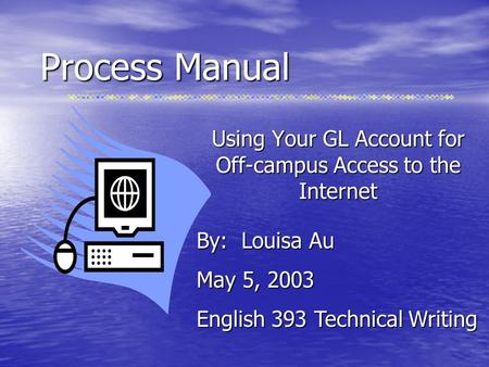 Process Manual Using Your GL Account for Off-campus Access to the Internet By: Louisa Au May 5, 2003 English 393 Technical Writing.