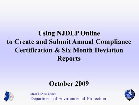 1 Using NJDEP Online to Create and Submit Annual Compliance Certification & Six Month Deviation Reports October 2009 State of New Jersey Department of.