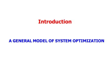 Introduction A GENERAL MODEL OF SYSTEM OPTIMIZATION.