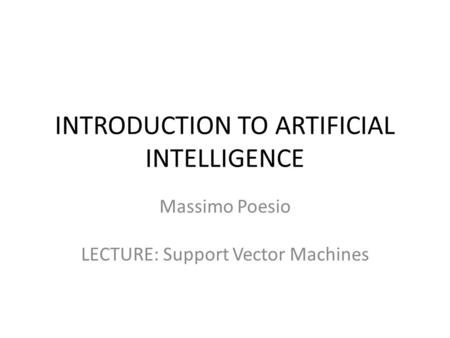 INTRODUCTION TO ARTIFICIAL INTELLIGENCE Massimo Poesio LECTURE: Support Vector Machines.