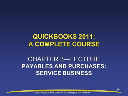 ©2012 Pearson Education, Inc. publishing as Prentice Hall 3-1 QUICKBOOKS 2011: A COMPLETE COURSE CHAPTER 3—LECTURE PAYABLES AND PURCHASES: SERVICE BUSINESS.