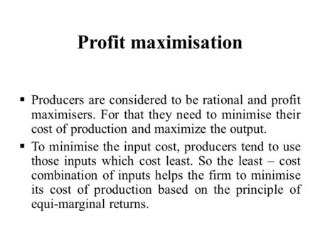 Profit maximisation  Producers are considered to be rational and profit maximisers. For that they need to minimise their cost of production and maximize.