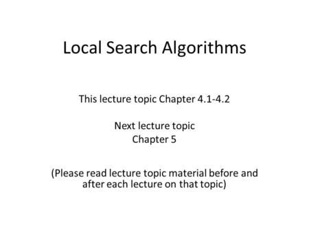 Local Search Algorithms This lecture topic Chapter 4.1-4.2 Next lecture topic Chapter 5 (Please read lecture topic material before and after each lecture.