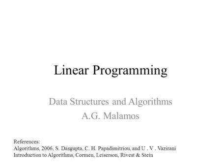 Linear Programming Data Structures and Algorithms A.G. Malamos References: Algorithms, 2006, S. Dasgupta, C. H. Papadimitriou, and U. V. Vazirani Introduction.