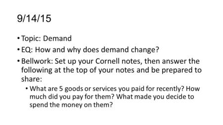 9/14/15 Topic: Demand EQ: How and why does demand change? Bellwork: Set up your Cornell notes, then answer the following at the top of your notes and be.