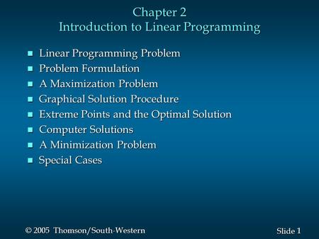 1 1 Slide © 2005 Thomson/South-Western Chapter 2 Introduction to Linear Programming n Linear Programming Problem n Problem Formulation n A Maximization.