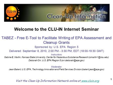 1 Welcome to the CLU-IN Internet Seminar TABEZ - Free E-Tool to Facilitate Writing of EPA Assessment and Cleanup Grants Sponsored by: U.S. EPA Region 5.