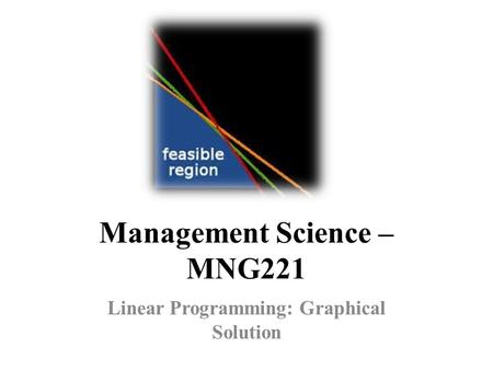 Management Science – MNG221 Linear Programming: Graphical Solution.