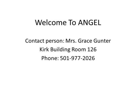 Welcome To ANGEL Contact person: Mrs. Grace Gunter Kirk Building Room 126 Phone: 501-977-2026.
