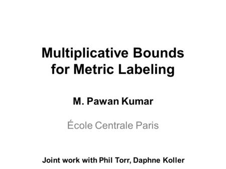 Multiplicative Bounds for Metric Labeling M. Pawan Kumar École Centrale Paris Joint work with Phil Torr, Daphne Koller.