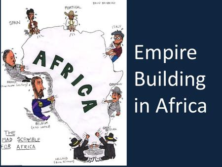 Empire Building in Africa. Between 1800 and 1900, Great Britain, France, Germany, Belgium, Italy, Spain, and Portugal placed virtually all of Africa under.