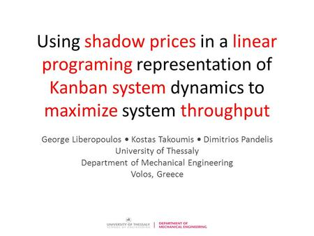 Using shadow prices in a linear programing representation of Kanban system dynamics to maximize system throughput George Liberopoulos  Kostas Takoumis.
