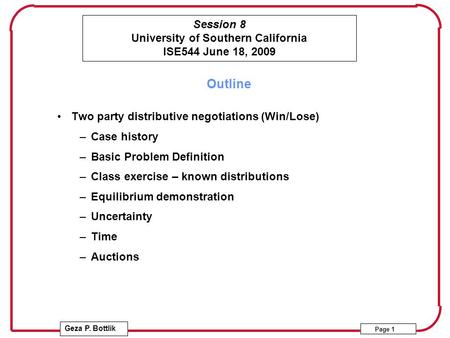 Session 8 University of Southern California ISE544 June 18, 2009 Geza P. Bottlik Page 1 Outline Two party distributive negotiations (Win/Lose) –Case history.