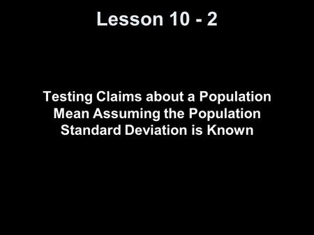 Lesson 10 - 2 Testing Claims about a Population Mean Assuming the Population Standard Deviation is Known.