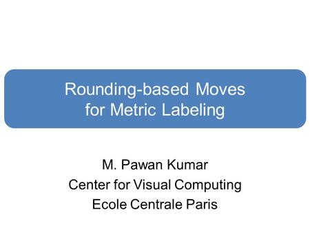Rounding-based Moves for Metric Labeling M. Pawan Kumar Center for Visual Computing Ecole Centrale Paris.
