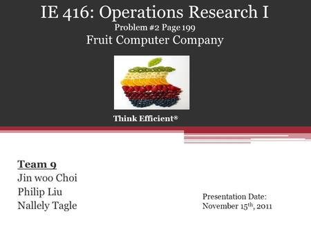 IE 416: Operations Research I Problem #2 Page 199 Fruit Computer Company Team 9 Jin woo Choi Philip Liu Nallely Tagle Think Efficient ® Presentation Date: