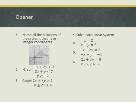 Opener. Notes: 3.4 Linear Programming Optimization  Many real-life problems involve a process called optimization.  This means finding a maximum or.