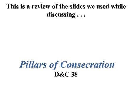 This is a review of the slides we used while discussing... Pillars of Consecration D&C 38.