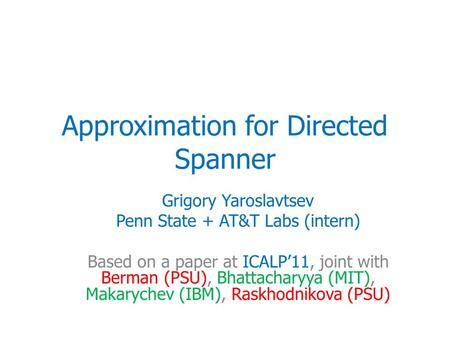 Approximation for Directed Spanner Grigory Yaroslavtsev Penn State + AT&T Labs (intern) Based on a paper at ICALP'11, joint with Berman (PSU), Bhattacharyya.