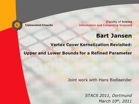 1 Bart Jansen Vertex Cover Kernelization Revisited: Upper and Lower Bounds for a Refined Parameter STACS 2011, Dortmund March 10 th, 2011 Joint work with.