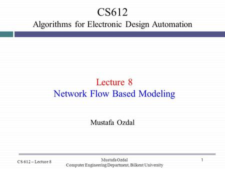 1 CS612 Algorithms for Electronic Design Automation CS 612 – Lecture 8 Lecture 8 Network Flow Based Modeling Mustafa Ozdal Computer Engineering Department,