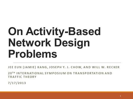 On Activity-Based Network Design Problems JEE EUN (JAMIE) KANG, JOSEPH Y. J. CHOW, AND WILL W. RECKER 20 TH INTERNATIONAL SYMPOSIUM ON TRANSPORTATION AND.