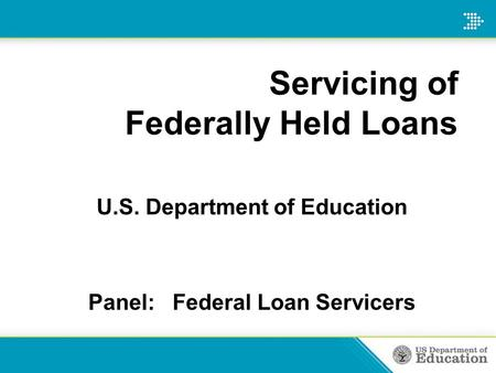 Servicing of Federally Held Loans U.S. Department of Education Panel: Federal Loan Servicers.